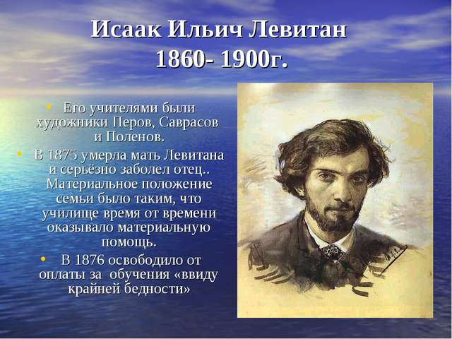 Исаак Ильич Левитан 1860- 1900г. Его учителями были художникиПеров,Саврасов...