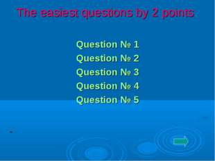 The easiest questions by 2 points Question № 1 Question № 2 Question № 3 Que