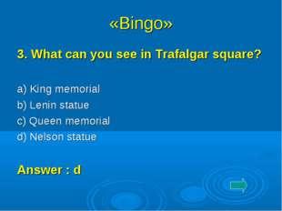 «Bingo» 3. What can you see in Trafalgar square? a) King memorial b) Lenin s