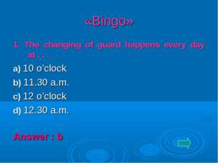 «Bingo» 1. The changing of guard happens every day at . . . a) 10 o'clock b)