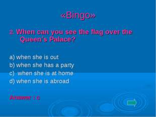 «Bingo» 2. When can you see the flag over the Queen's Palace? a) when she is