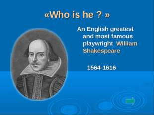 «Who is he ? » An English greatest and most famous playwright William Shakesp