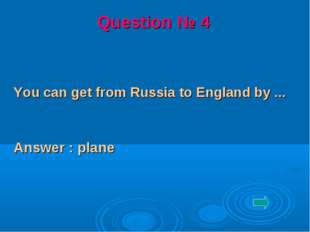 You can get from Russia to England by ... Answer : plane Question № 4