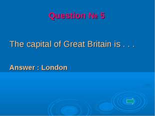 The capital of Great Britain is . . . Answer : London Question № 5
