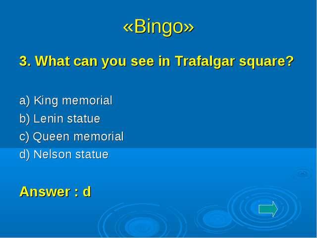 «Bingo» 3. What can you see in Trafalgar square? a) King memorial b) Lenin s...
