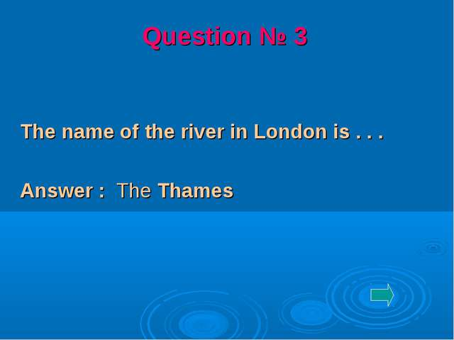 The name of the river in London is . . . Answer : The Thames Question № 3