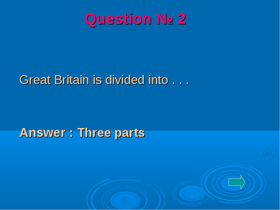 Great Britain is divided into . . . Answer : Three parts Question № 2