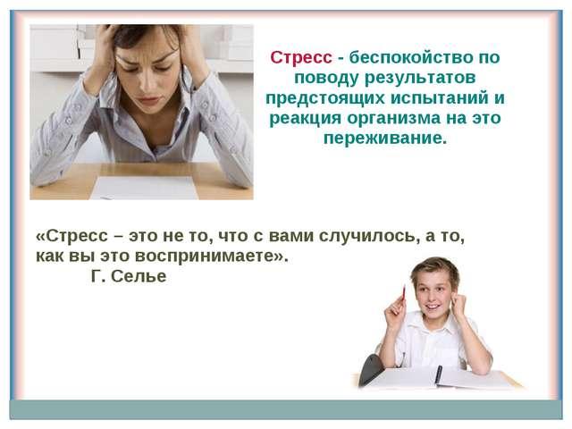 Стресс - беспокойство по поводу результатов предстоящих испытаний и реакция о...