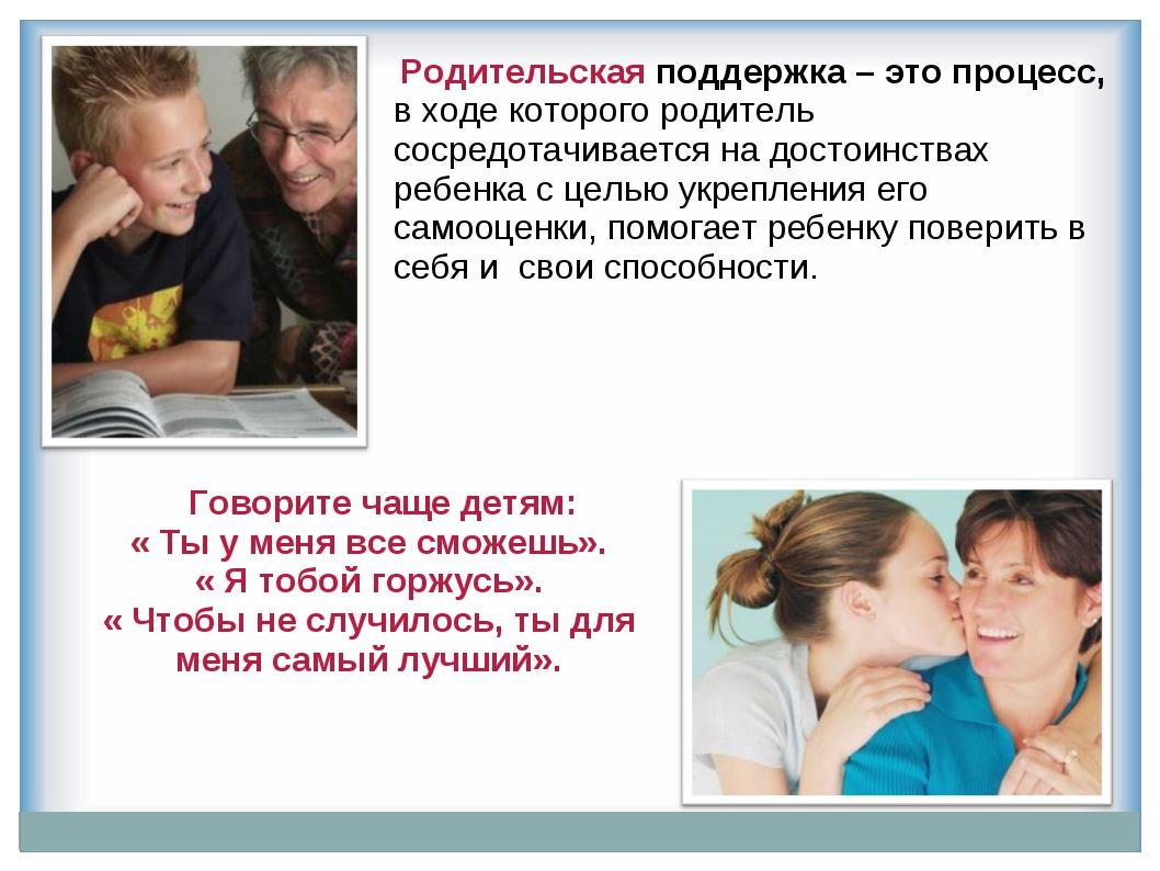 Родительская поддержка – это процесс, в ходе которого родитель сосредотачива...