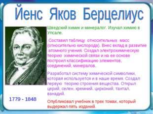 1779 - 1848 Шведский химик и минералог. Изучал химию в Упсале. Составил табли