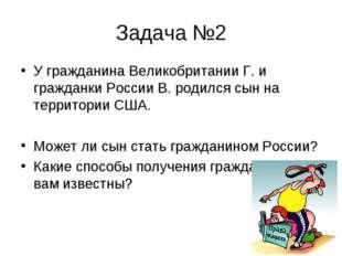 Задача №2 У гражданина Великобритании Г. и гражданки России В. родился сын на