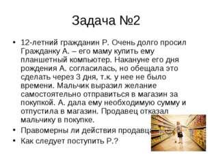 Задача №2 12-летний гражданин Р. Очень долго просил Гражданку А. – его маму к