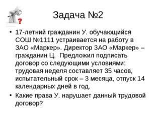 Задача №2 17-летний гражданин У. обучающийся СОШ №1111 устраивается на работу