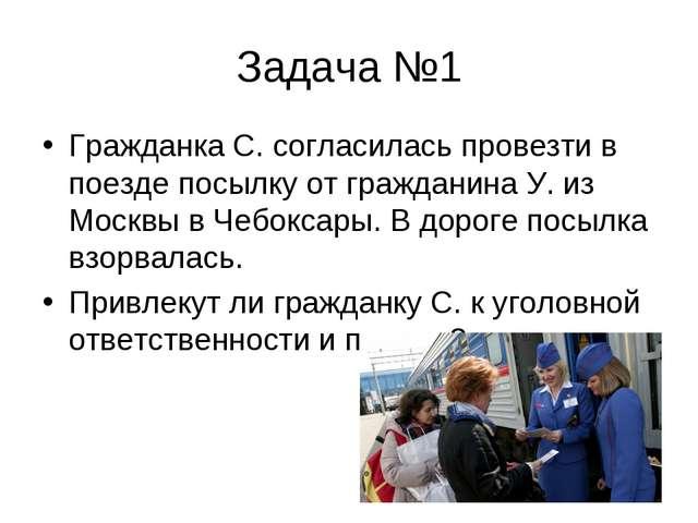 Задача №1 Гражданка С. согласилась провезти в поезде посылку от гражданина У....