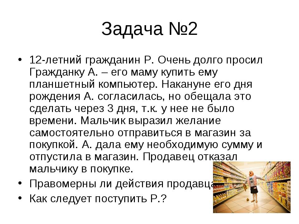 Задача №2 12-летний гражданин Р. Очень долго просил Гражданку А. – его маму к...