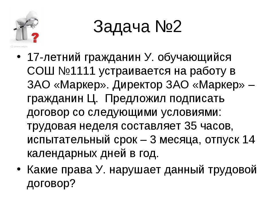Задача №2 17-летний гражданин У. обучающийся СОШ №1111 устраивается на работу...