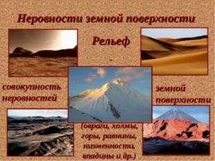 Неровности земной поверхности Рельеф - совокупность неровностей земной поверх