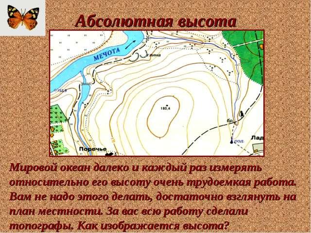 Абсолютная высота Мировой океан далеко и каждый раз измерять относительно его...