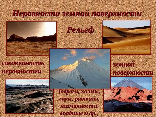 Неровности земной поверхности Рельеф - совокупность неровностей земной поверх...