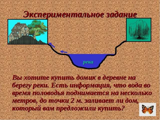 Экспериментальное задание Вы хотите купить домик в деревне на берегу реки. Ес...