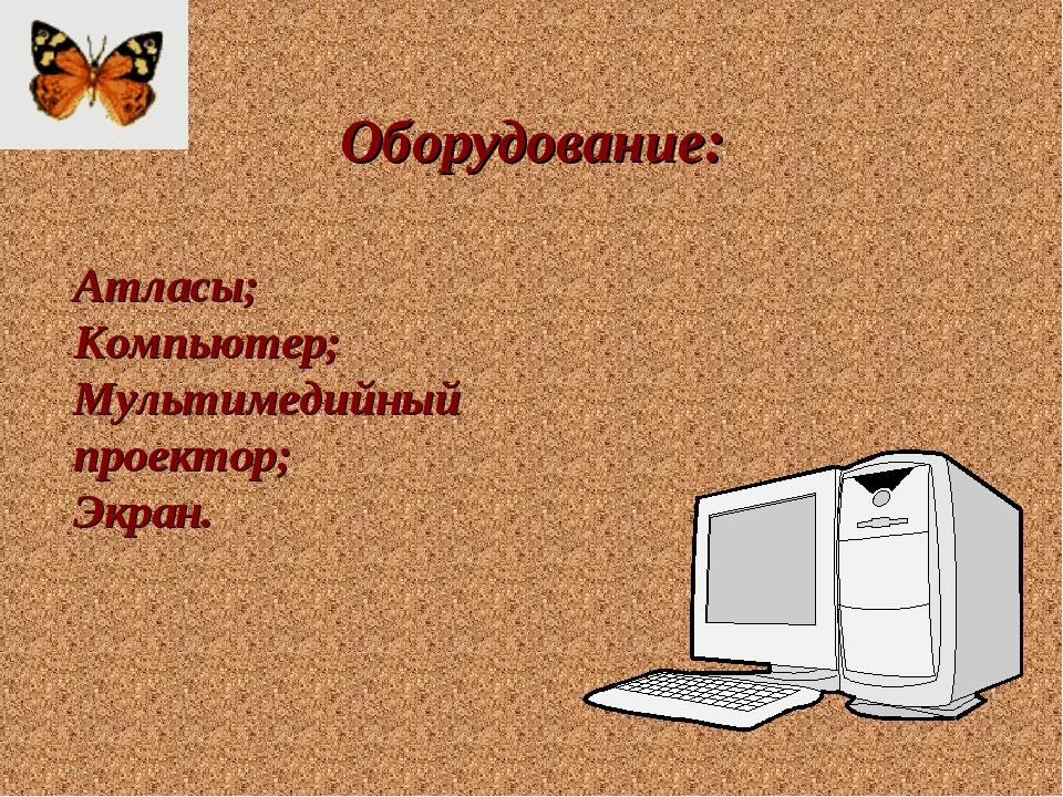 Оборудование: Атласы; Компьютер; Мультимедийный проектор; Экран.