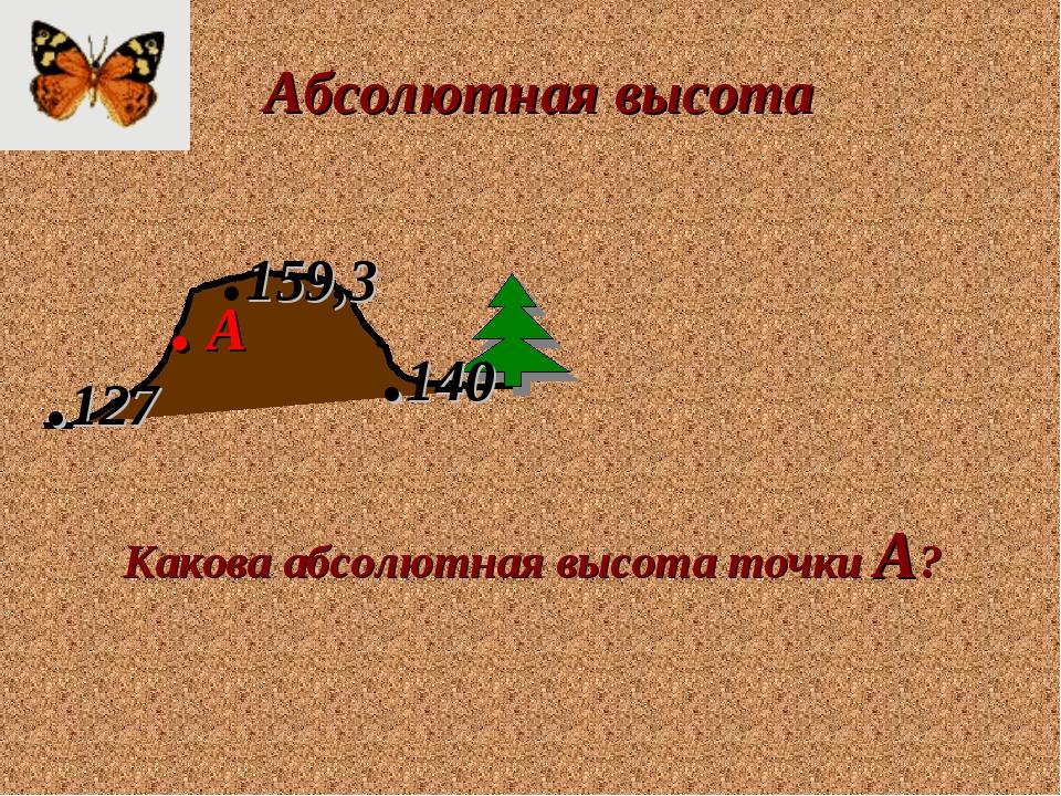 Абсолютная высота .127 .159,3 .140 Какова абсолютная высота точки А? . А