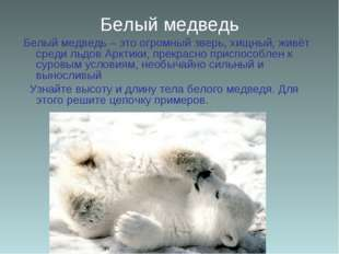 Белый медведь Белый медведь – это огромный зверь, хищный, живёт среди льдов А
