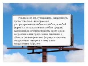 Реклама (от лат.«утверждать, выкрикивать, протестовать») – информация, распро