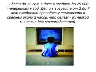 …дети до 12 лет видят в среднем до 25 000 телереклам в год. Дети в возрасте о
