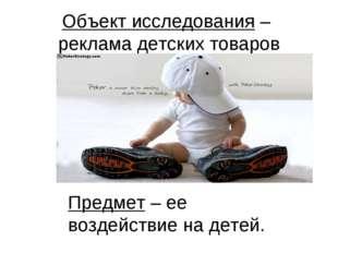 Объект исследования – реклама детских товаров Предмет – ее воздействие на дет