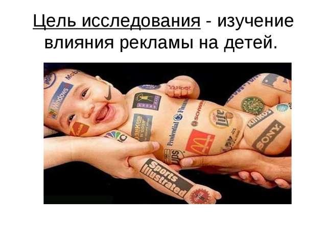 Цель исследования - изучение влияния рекламы на детей.