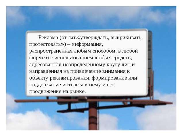 Реклама (от лат.«утверждать, выкрикивать, протестовать») – информация, распро...