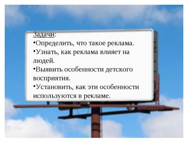 Задачи: Определить, что такое реклама. Узнать, как реклама влияет на людей. В...