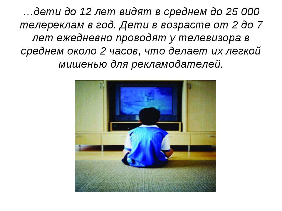 …дети до 12 лет видят в среднем до 25 000 телереклам в год. Дети в возрасте о...