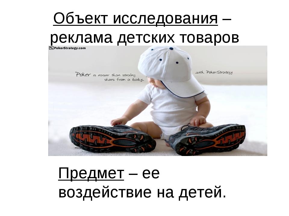 Объект исследования – реклама детских товаров Предмет – ее воздействие на дет...