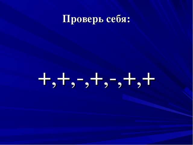 Проверь себя: +,+,-,+,-,+,+