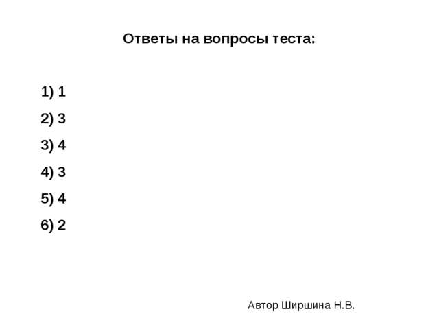 Ответы на вопросы теста: 1) 1 2) 3 3) 4 4) 3 5) 4 6) 2 Автор Ширшина Н.В.
