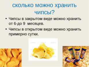 сколько можно хранить чипсы? Чипсы в закрытом виде можно хранить от 6-до 9 ме