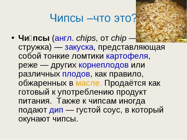 Чипсы –что это? Чи́псы(англ.chips, отchip— стружка)—закуска, представля...