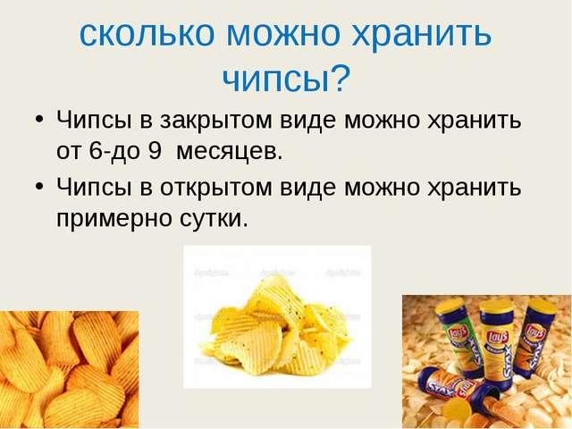 сколько можно хранить чипсы? Чипсы в закрытом виде можно хранить от 6-до 9 ме...