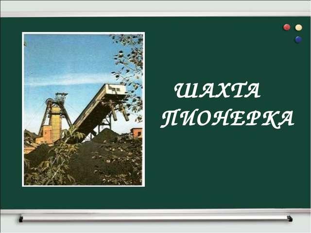ШАХТА ПИОНЕРКА