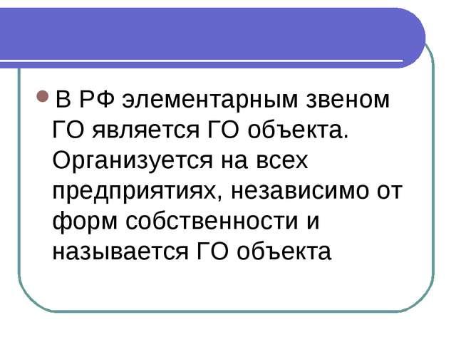 В РФ элементарным звеном ГО является ГО объекта. Организуется на всех предпри...