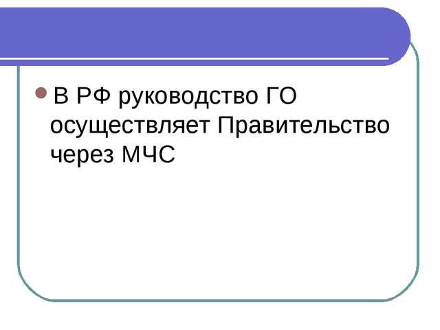 В РФ руководство ГО осуществляет Правительство через МЧС
