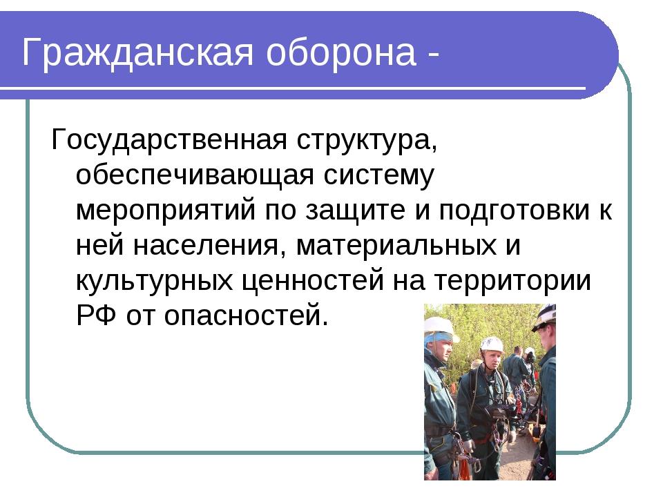 Гражданская оборона - Государственная структура, обеспечивающая систему мероп...