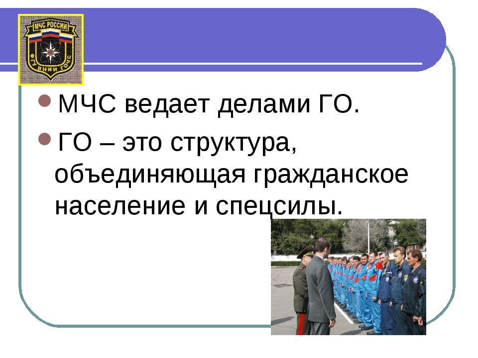 МЧС ведает делами ГО. ГО – это структура, объединяющая гражданское население...