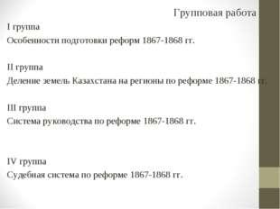 Групповая работа I группа Особенности подготовки реформ 1867-1868 гг. II груп