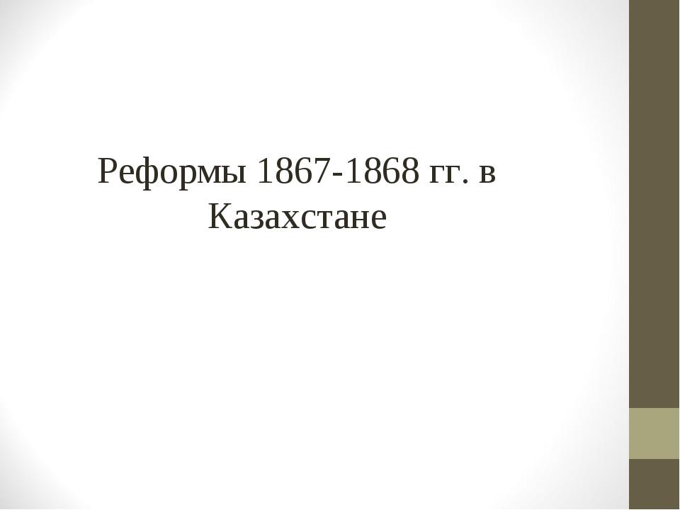 Реформы 1867-1868 гг. в Казахстане