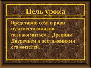 Цель урока Представив себя в роли путешественников, познакомиться с Древним Д
