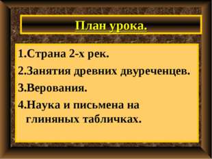 План урока. 1.Страна 2-х рек. 2.Занятия древних двуреченцев. 3.Верования. 4.Н