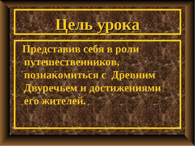 Цель урока Представив себя в роли путешественников, познакомиться с Древним Д...